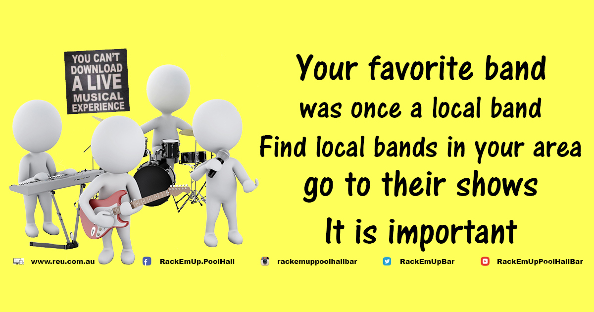 Your favourite band was once a local band.  Find local bands in your area and go to their shows.  It is important.